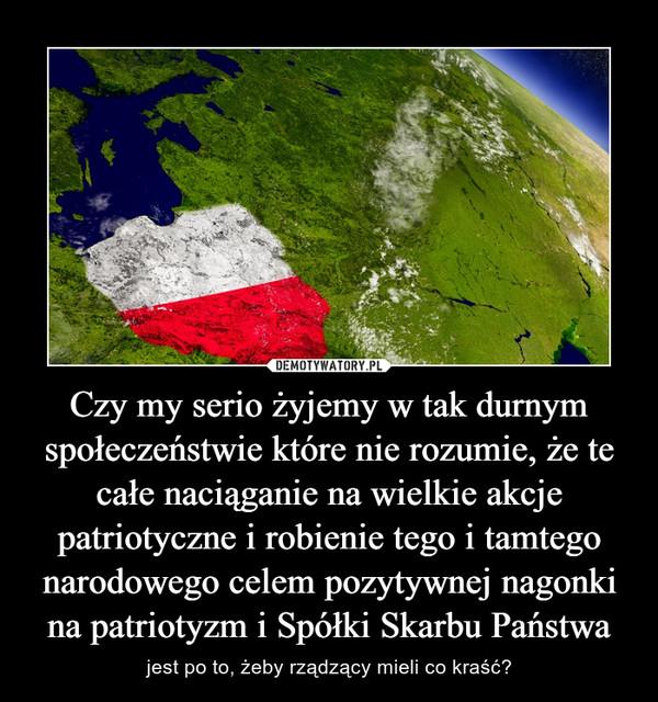 Czy my serio żyjemy w tak durnym społeczeństwie które nie rozumie, że te całe naciąganie na wielkie akcje patriotyczne i robienie tego i tamtego narodowego celem pozytywnej nagonki na patriotyzm i Spółki Skarbu Państwa – jest po to, żeby rządzący mieli co kraść?