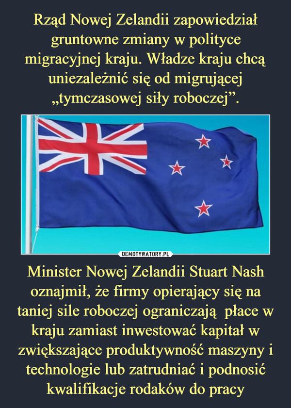 Minister Nowej Zelandii Stuart Nash oznajmił, że firmy opierający się na taniej sile roboczej ograniczają  płace w kraju zamiast inwestować kapitał w zwiększające produktywność maszyny i technologie lub zatrudniać i podnosić kwalifikacje rodaków do pracy –