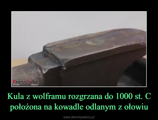 Kula z wolframu rozgrzana do 1000 st. C położona na kowadle odlanym z ołowiu –