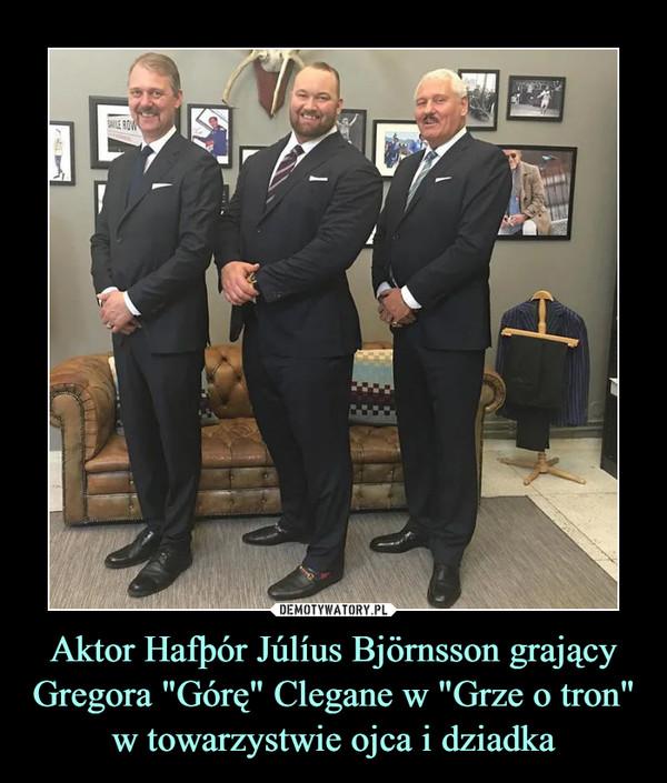 """Aktor Hafþór Júlíus Björnsson grający Gregora """"Górę"""" Clegane w """"Grze o tron"""" w towarzystwie ojca i dziadka –"""