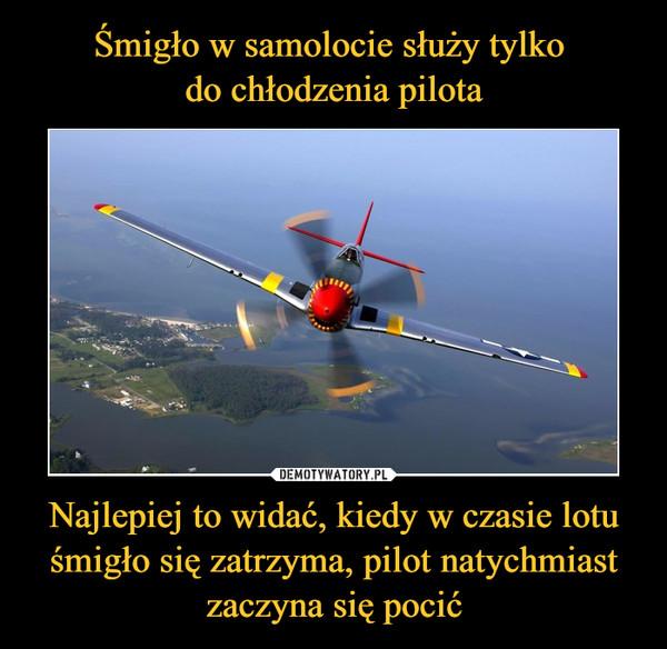 Najlepiej to widać, kiedy w czasie lotu śmigło się zatrzyma, pilot natychmiast zaczyna się pocić –