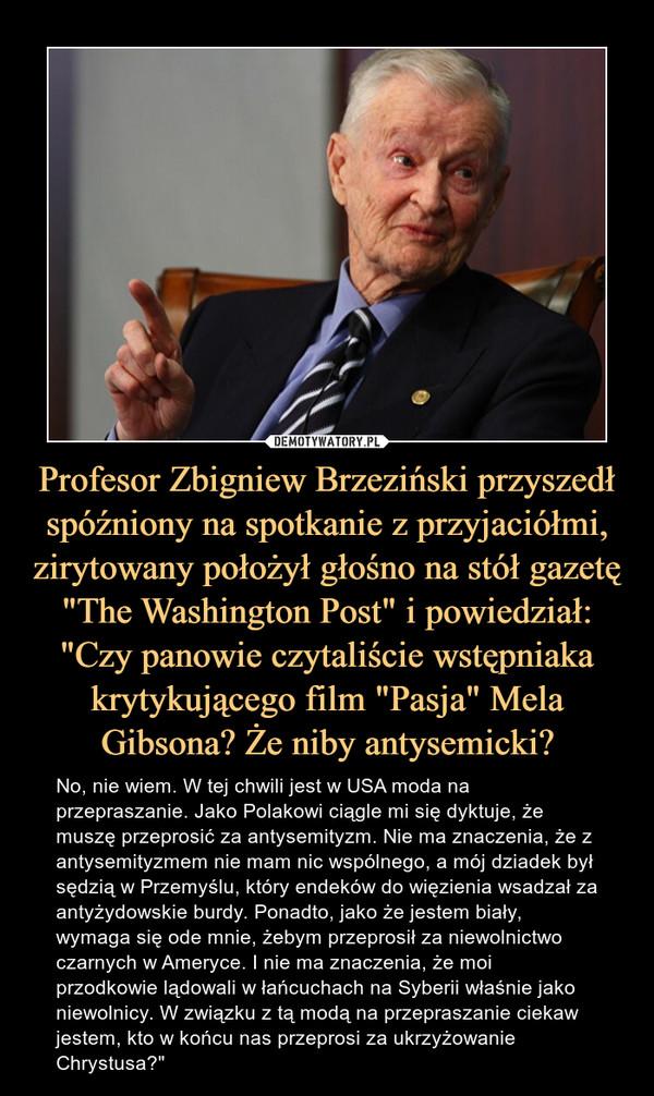 """Profesor Zbigniew Brzeziński przyszedł spóźniony na spotkanie z przyjaciółmi, zirytowany położył głośno na stół gazetę """"The Washington Post"""" i powiedział: """"Czy panowie czytaliście wstępniaka krytykującego film """"Pasja"""" Mela Gibsona? Że niby antysemicki? – No, nie wiem. W tej chwili jest w USA moda na przepraszanie. Jako Polakowi ciągle mi się dyktuje, że muszę przeprosić za antysemityzm. Nie ma znaczenia, że z antysemityzmem nie mam nic wspólnego, a mój dziadek był sędzią w Przemyślu, który endeków do więzienia wsadzał za antyżydowskie burdy. Ponadto, jako że jestem biały, wymaga się ode mnie, żebym przeprosił za niewolnictwo czarnych w Ameryce. I nie ma znaczenia, że moi przodkowie lądowali w łańcuchach na Syberii właśnie jako niewolnicy. W związku z tą modą na przepraszanie ciekaw jestem, kto w końcu nas przeprosi za ukrzyżowanie Chrystusa?"""""""