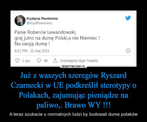 Już z waszych szeregów Ryszard Czarnecki w UE podkreślił sterotypy o Polakach, zajumując pieniądze na paliwo,. Brawo WY !!!