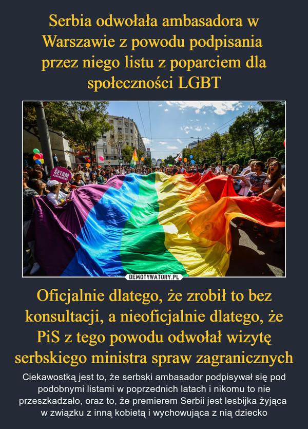 Oficjalnie dlatego, że zrobił to bez konsultacji, a nieoficjalnie dlatego, że PiS z tego powodu odwołał wizytę serbskiego ministra spraw zagranicznych – Ciekawostką jest to, że serbski ambasador podpisywał się pod podobnymi listami w poprzednich latach i nikomu to nie przeszkadzało, oraz to, że premierem Serbii jest lesbijka żyjąca w związku z inną kobietą i wychowująca z nią dziecko