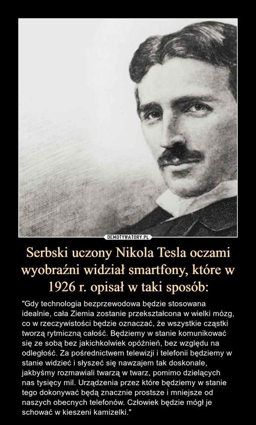 Serbski uczony Nikola Tesla oczami wyobraźni widział smartfony, które w 1926 r. opisał w taki sposób: