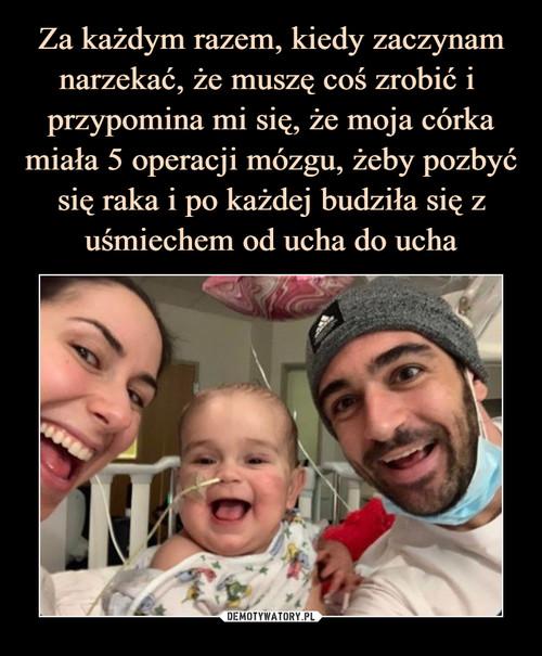 Za każdym razem, kiedy zaczynam narzekać, że muszę coś zrobić i  przypomina mi się, że moja córka miała 5 operacji mózgu, żeby pozbyć się raka i po każdej budziła się z uśmiechem od ucha do ucha