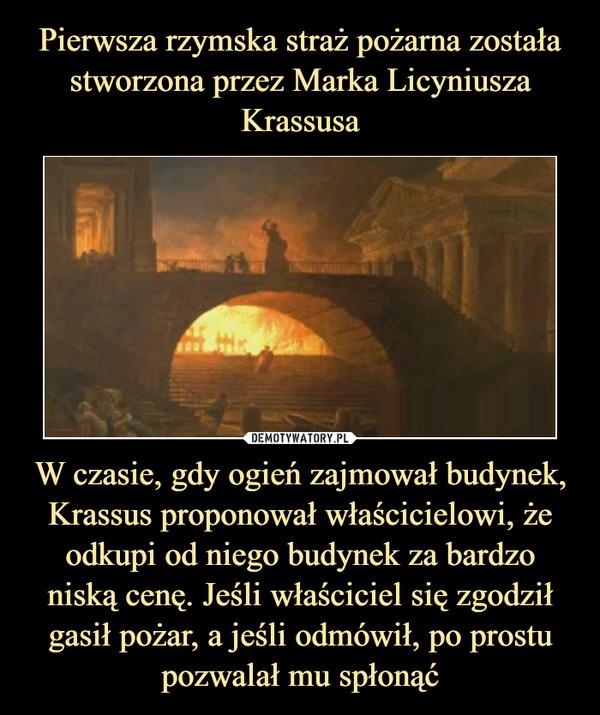 W czasie, gdy ogień zajmował budynek, Krassus proponował właścicielowi, że odkupi od niego budynek za bardzo niską cenę. Jeśli właściciel się zgodził gasił pożar, a jeśli odmówił, po prostu pozwalał mu spłonąć –