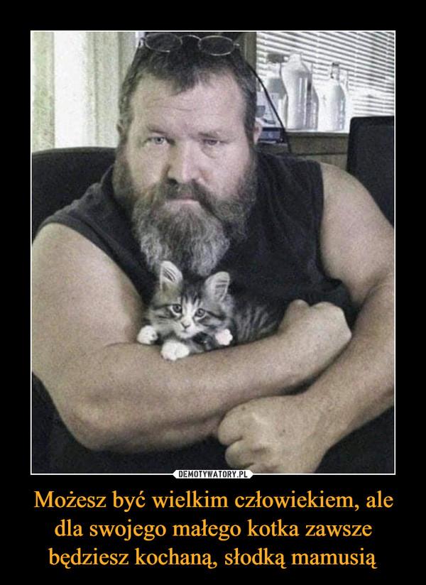 Możesz być wielkim człowiekiem, ale dla swojego małego kotka zawsze będziesz kochaną, słodką mamusią –