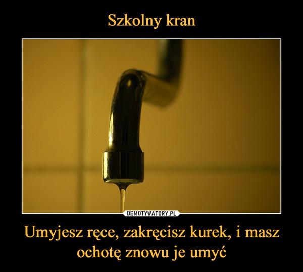 Umyjesz ręce, zakręcisz kurek, i masz ochotę znowu je umyć –
