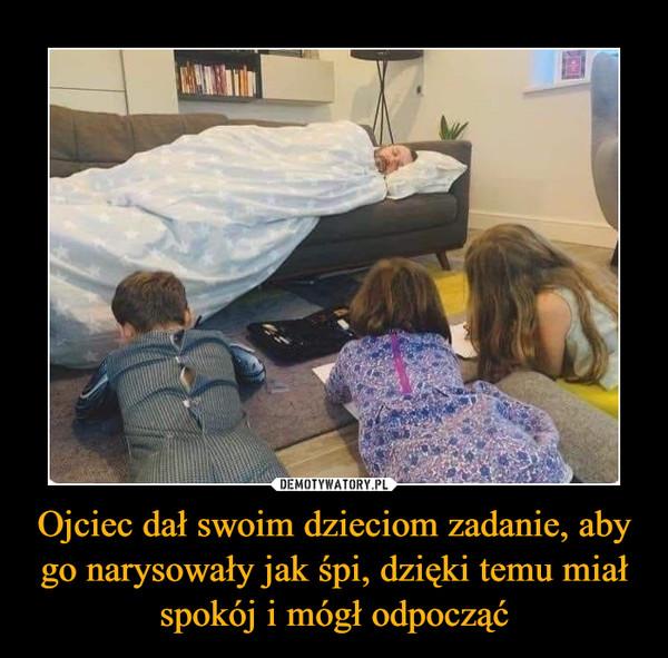 Ojciec dał swoim dzieciom zadanie, aby go narysowały jak śpi, dzięki temu miał spokój i mógł odpocząć –