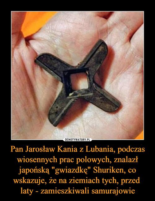 """Pan Jarosław Kania z Lubania, podczas wiosennych prac polowych, znalazł japońską """"gwiazdkę"""" Shuriken, co wskazuje, że na ziemiach tych, przed  laty - zamieszkiwali samurajowie"""