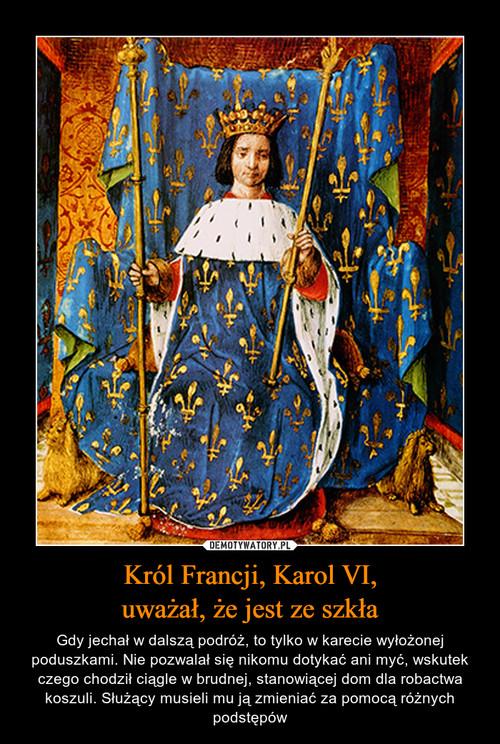 Król Francji, Karol VI, uważał, że jest ze szkła