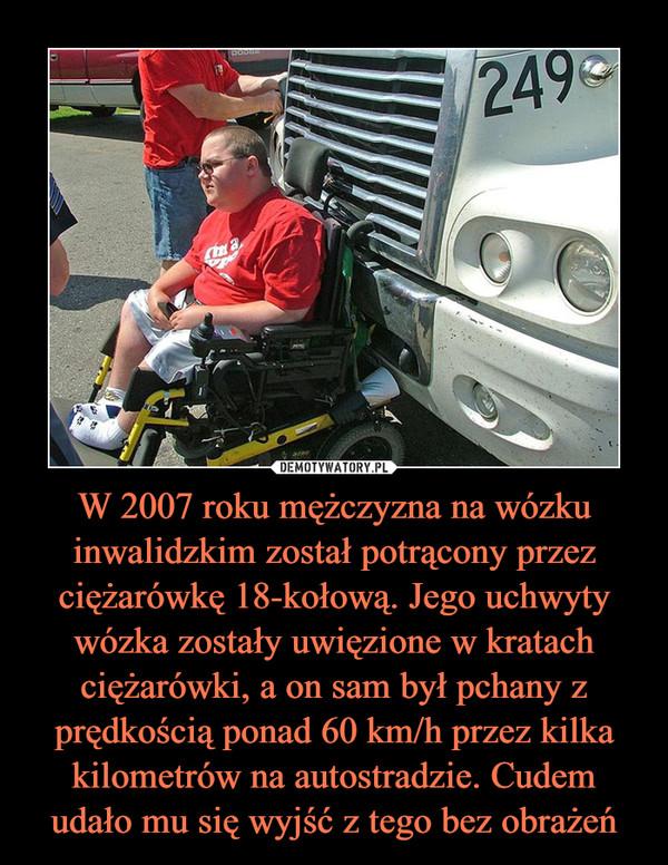 W 2007 roku mężczyzna na wózku inwalidzkim został potrącony przez ciężarówkę 18-kołową. Jego uchwyty wózka zostały uwięzione w kratach ciężarówki, a on sam był pchany z prędkością ponad 60 km/h przez kilka kilometrów na autostradzie. Cudem udało mu się wyjść z tego bez obrażeń –