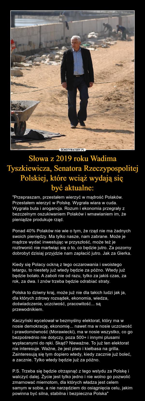 """Słowa z 2019 roku Wadima Tyszkiewicza, Senatora Rzeczypospolitej Polskiej, które wciąż wydają się być aktualne: – """"Przepraszam, przestałem wierzyć w mądrość Polaków. Przestałem wierzyć w Polskę. Wygrała wiara w cuda. Wygrała buta i arogancja. Rozum i ekonomia przegrały z bezczelnym oszukiwaniem Polaków i wmawianiem im, że pieniądze produkuje rząd. Ponad 40% Polaków nie wie o tym, że rząd nie ma żadnych swoich pieniędzy. Ma tylko nasze, nam zabrane. Może je mądrze wydać inwestując w przyszłość, może też je roztrwonić nie martwiąc się o to, co będzie jutro. Za pozorny dobrobyt dzisiaj przyjdzie nam zapłacić jutro. Jak za Gierka.Kiedy się Polacy ockną z tego oczarowania i swoistego letargu, to niestety już wtedy będzie za późno. Wtedy już będzie bolało. A zaboli nie od razu, tylko za jakiś czas, za rok, za dwa. I znów trzeba będzie odrabiać straty.Polska to dziwny kraj, może już nie dla takich ludzi jak ja, dla których zdrowy rozsądek, ekonomia, wiedza, doświadczenie, uczciwość, pracowitość... są przewodnikiem.Kaczyński wycelował w bezmyślny elektorat, który ma w nosie demokrację, ekonomię... nawet ma w nosie uczciwość i prawdomówność (Morawiecki), ma w nosie wszystko, co go bezpośrednio nie dotyczy, poza 500+ i innymi plusami wypłacanymi do ręki. Skąd? Nieważne. To już ten elektorat nie interesuje. Ważne, że jest piwo i kiełbasa na grilla. Zainteresują się tym dopiero wtedy, kiedy zacznie już boleć, a zacznie. Tylko wtedy będzie już za późno.P.S. Trzeba się będzie otrząsnąć z tego wstydu za Polskę i walczyć dalej. Życie jest tylko jedno i nie wolno go pozwolić zmarnować miernotom, dla których władza jest celem samym w sobie, a nie narzędziem do osiągnięcia celu, jakim powinna być silna, stabilna i bezpieczna Polska"""""""