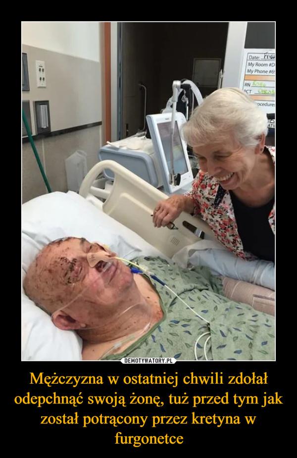Mężczyzna w ostatniej chwili zdołał odepchnąć swoją żonę, tuż przed tym jak został potrącony przez kretyna w furgonetce –