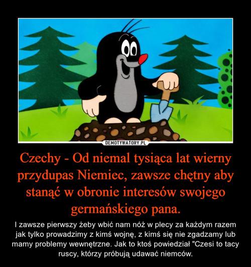 Czechy - Od niemal tysiąca lat wierny przydupas Niemiec, zawsze chętny aby stanąć w obronie interesów swojego germańskiego pana.