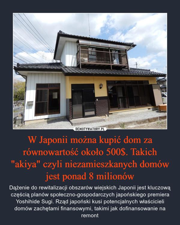 """W Japonii można kupić dom za równowartość około 500$. Takich """"akiya"""" czyli niezamieszkanych domów jest ponad 8 milionów – Dążenie do rewitalizacji obszarów wiejskich Japonii jest kluczową częścią planów społeczno-gospodarczych japońskiego premiera Yoshihide Sugi. Rząd japoński kusi potencjalnych właścicieli domów zachętami finansowymi, takimi jak dofinansowanie na remont"""