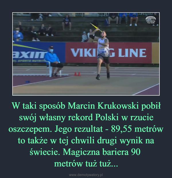 W taki sposób Marcin Krukowski pobił swój własny rekord Polski w rzucie oszczepem. Jego rezultat - 89,55 metrów to także w tej chwili drugi wynik na świecie. Magiczna bariera 90 metrów tuż tuż... –