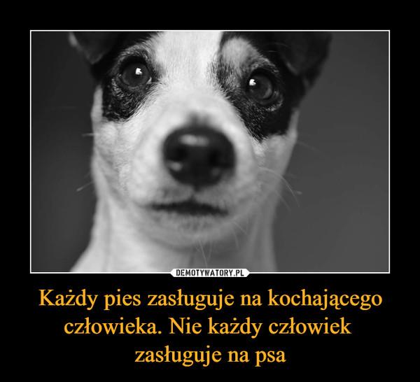 Każdy pies zasługuje na kochającego człowieka. Nie każdy człowiek zasługuje na psa –