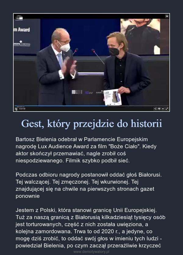 """Gest, który przejdzie do historii – Bartosz Bielenia odebrał w Parlamencie Europejskim nagrodę Lux Audience Award za film """"Boże Ciało"""". Kiedy aktor skończył przemawiać, nagle zrobił coś niespodziewanego. Filmik szybko podbił sieć.Podczas odbioru nagrody postanowił oddać głoś Białorusi. Tej walczącej. Tej zmęczonej. Tej wkurwionej. Tej znajdującej się na chwile na pierwszych stronach gazet ponownieJestem z Polski, która stanowi granicę Unii Europejskiej. Tuż za naszą granicą z Białorusią kilkadziesiąt tysięcy osób jest torturowanych, część z nich została uwięziona, a kolejna zamordowana. Trwa to od 2020 r., a jedyne, co mogę dziś zrobić, to oddać swój głos w imieniu tych ludzi - powiedział Bielenia, po czym zaczął przeraźliwie krzyczeć Bartosz Bielenia odebrał w Parlamencie Europejskim nagrodę Lux Audience Award za film """"Boże Ciało"""". Kiedy aktor skończył przemawiać, nagle zrobił coś niespodziewanego. Filmik szybko podbił sieć.Podczas odbioru nagrody postanowił oddać głoś Białorusi. Tej walczącej. Tej zmęczonej. Tej wkurwionej. Tej znajdującej się na chwile na pierwszych stronach gazet ponownieJestem z Polski, która stanowi granicę Unii Europejskiej. Tuż za naszą granicą z Białorusią kilkadziesiąt tysięcy osób jest torturowanych, część z nich została uwięziona, a kolejna zamordowana. Trwa to od 2020 r., a jedyne, co mogę dziś zrobić, to oddać swój głos w imieniu tych ludzi - powiedział Bielenia, po czym zaczął przeraźliwie krzyczeć"""