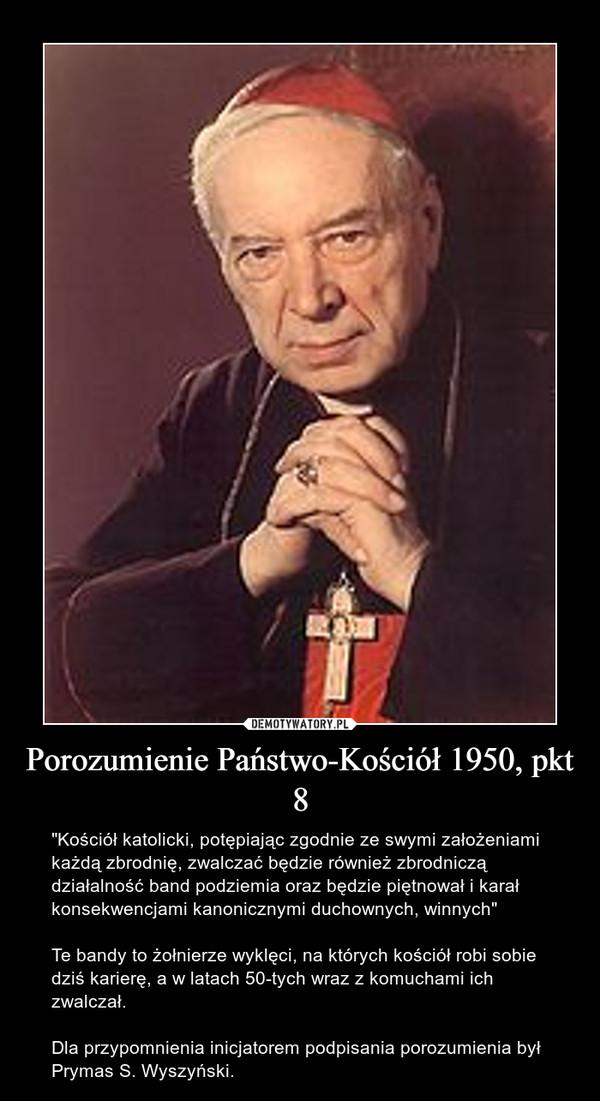 """Porozumienie Państwo-Kościół 1950, pkt 8 – """"Kościół katolicki, potępiając zgodnie ze swymi założeniami każdą zbrodnię, zwalczać będzie również zbrodniczą działalność band podziemia oraz będzie piętnował i karał konsekwencjami kanonicznymi duchownych, winnych""""Te bandy to żołnierze wyklęci, na których kościół robi sobie dziś karierę, a w latach 50-tych wraz z komuchami ich zwalczał. Dla przypomnienia inicjatorem podpisania porozumienia był Prymas S. Wyszyński."""