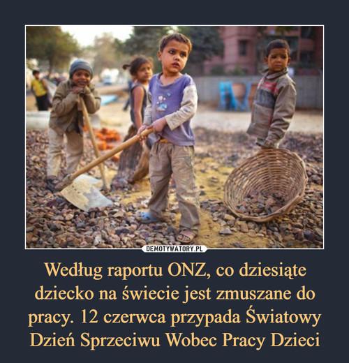 Według raportu ONZ, co dziesiąte dziecko na świecie jest zmuszane do pracy. 12 czerwca przypada Światowy Dzień Sprzeciwu Wobec Pracy Dzieci
