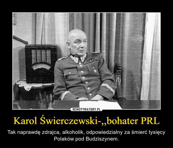 Karol Świerczewski-,,bohater PRL – Tak naprawdę zdrajca, alkoholik, odpowiedzialny za śmierć tysięcy Polaków pod Budziszynem.