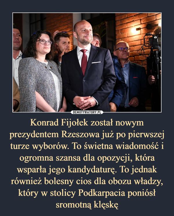 Konrad Fijołek został nowym prezydentem Rzeszowa już po pierwszej turze wyborów. To świetna wiadomość i ogromna szansa dla opozycji, która wsparła jego kandydaturę. To jednak również bolesny cios dla obozu władzy, który w stolicy Podkarpacia poniósł sromotną klęskę –