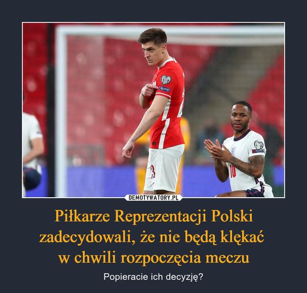 Piłkarze Reprezentacji Polski zadecydowali, że nie będą klękać w chwili rozpoczęcia meczu – Popieracie ich decyzję?