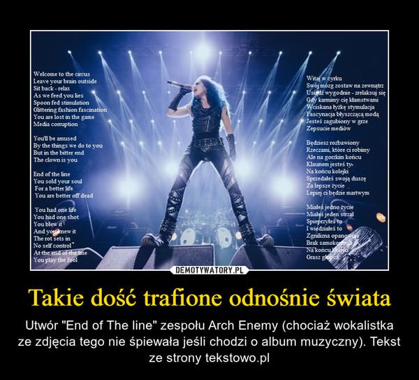 """Takie dość trafione odnośnie świata – Utwór """"End of The line"""" zespołu Arch Enemy (chociaż wokalistka ze zdjęcia tego nie śpiewała jeśli chodzi o album muzyczny). Tekst ze strony tekstowo.pl"""