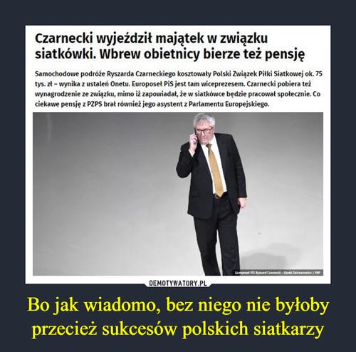 Bo jak wiadomo, bez niego nie byłoby przecież sukcesów polskich siatkarzy