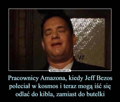 Pracownicy Amazona, kiedy Jeff Bezos poleciał w kosmos i teraz mogą iść się odlać do kibla, zamiast do butelki