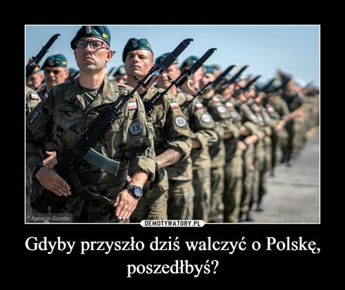 Gdyby przyszło dziś walczyć o Polskę, poszedłbyś?