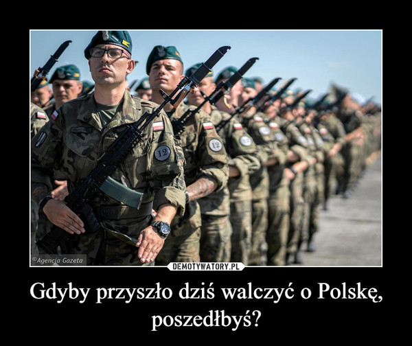 Gdyby przyszło dziś walczyć o Polskę, poszedłbyś? –