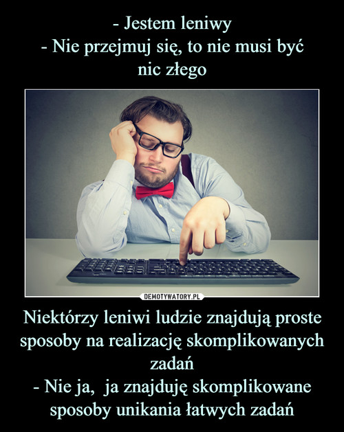 - Jestem leniwy - Nie przejmuj się, to nie musi być nic złego Niektórzy leniwi ludzie znajdują proste sposoby na realizację skomplikowanych zadań - Nie ja,  ja znajduję skomplikowane sposoby unikania łatwych zadań