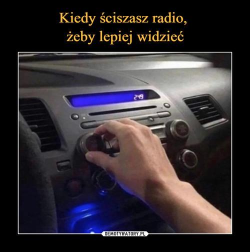 Kiedy ściszasz radio,  żeby lepiej widzieć
