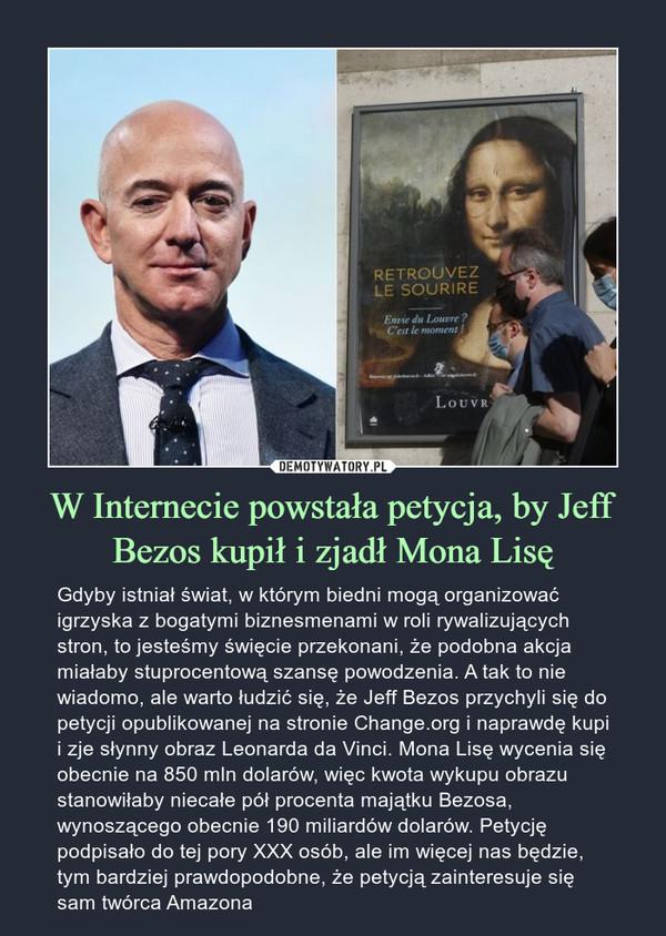 W Internecie powstała petycja, by Jeff Bezos kupił i zjadł Mona Lisę – Gdyby istniał świat, w którym biedni mogą organizować igrzyska z bogatymi biznesmenami w roli rywalizujących stron, to jesteśmy święcie przekonani, że podobna akcja miałaby stuprocentową szansę powodzenia. A tak to nie wiadomo, ale warto łudzić się, że Jeff Bezos przychyli się do petycji opublikowanej na stronie Change.org i naprawdę kupi i zje słynny obraz Leonarda da Vinci. Mona Lisę wycenia się obecnie na 850 mln dolarów, więc kwota wykupu obrazu stanowiłaby niecałe pół procenta majątku Bezosa, wynoszącego obecnie 190 miliardów dolarów. Petycję podpisało do tej pory XXX osób, ale im więcej nas będzie, tym bardziej prawdopodobne, że petycją zainteresuje się sam twórca Amazona