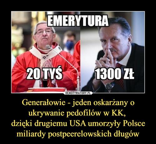 Generałowie - jeden oskarżany o ukrywanie pedofilów w KK,  dzięki drugiemu USA umorzyły Polsce miliardy postpeerelowskich długów