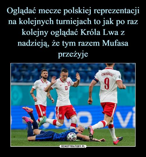 Oglądać mecze polskiej reprezentacji na kolejnych turniejach to jak po raz kolejny oglądać Króla Lwa z nadzieją, że tym razem Mufasa przeżyje