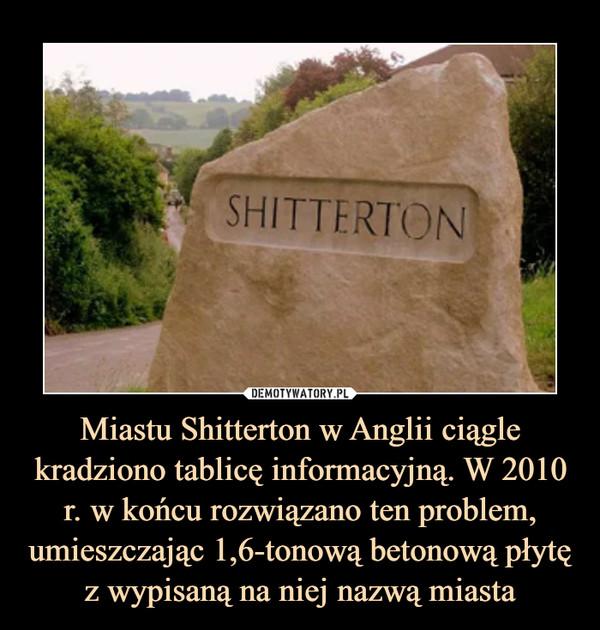 Miastu Shitterton w Anglii ciągle kradziono tablicę informacyjną. W 2010 r. w końcu rozwiązano ten problem, umieszczając 1,6-tonową betonową płytę z wypisaną na niej nazwą miasta –