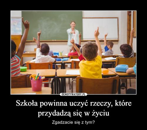 Szkoła powinna uczyć rzeczy, które przydadzą się w życiu