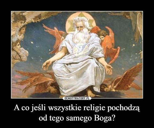 A co jeśli wszystkie religie pochodzą od tego samego Boga?