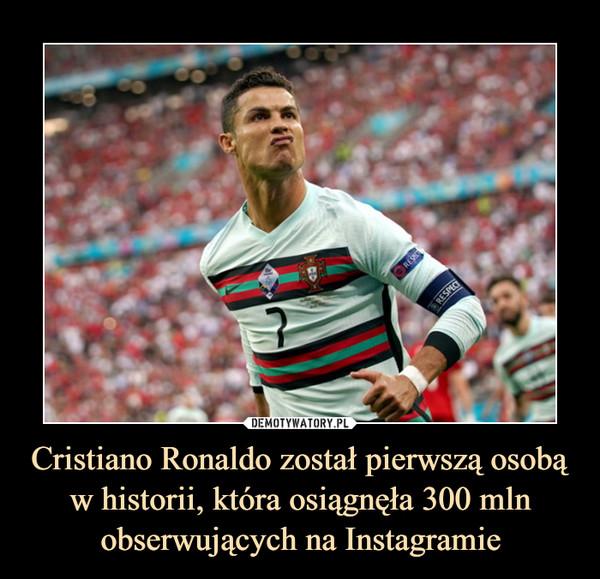 Cristiano Ronaldo został pierwszą osobą w historii, która osiągnęła 300 mln obserwujących na Instagramie –
