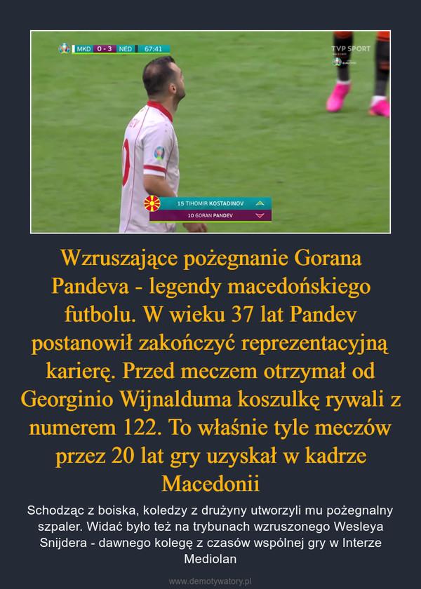 Wzruszające pożegnanie Gorana Pandeva - legendy macedońskiego futbolu. W wieku 37 lat Pandev postanowił zakończyć reprezentacyjną karierę. Przed meczem otrzymał od Georginio Wijnalduma koszulkę rywali z numerem 122. To właśnie tyle meczów przez 20 lat gry uzyskał w kadrze Macedonii – Schodząc z boiska, koledzy z drużyny utworzyli mu pożegnalny szpaler. Widać było też na trybunach wzruszonego Wesleya Snijdera - dawnego kolegę z czasów wspólnej gry w Interze Mediolan