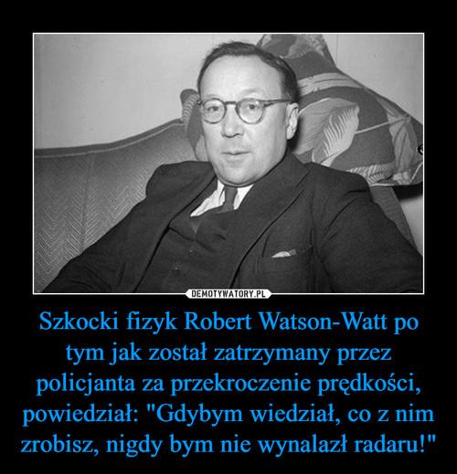 """Szkocki fizyk Robert Watson-Watt po tym jak został zatrzymany przez policjanta za przekroczenie prędkości, powiedział: """"Gdybym wiedział, co z nim zrobisz, nigdy bym nie wynalazł radaru!"""""""