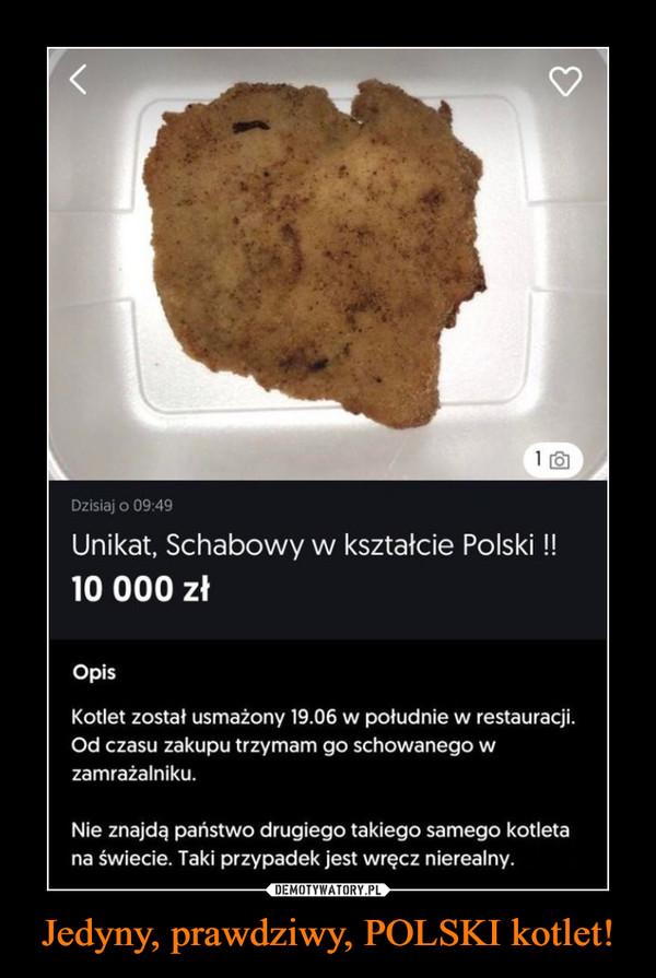 Jedyny, prawdziwy, POLSKI kotlet! –  Dzisiaj o 09:49Unikat, Schabowy w kształcie Polski !10 000 złOpisKotlet został usmażony 19.06 w południe w restauracji.Od czasu zakupu trzymam go schowanego wzamrażalniku.Nie znajdą państwo drugiego takiego samego kotletana świecie. Taki przypadek jest wręcz nierealny.