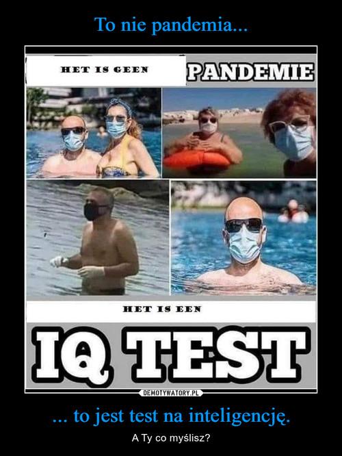 To nie pandemia... ... to jest test na inteligencję.