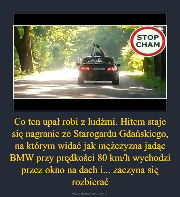 Co ten upał robi z ludźmi. Hitem staje się nagranie ze Starogardu Gdańskiego, na którym widać jak mężczyzna jadąc BMW przy prędkości 80 km/h wychodzi przez okno na dach i... zaczyna się rozbierać –