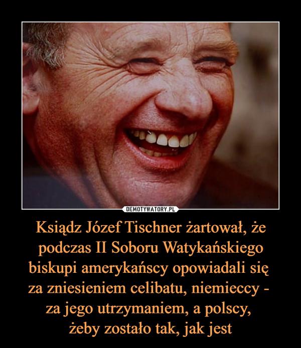 Ksiądz Józef Tischner żartował, że podczas II Soboru Watykańskiego biskupi amerykańscy opowiadali się za zniesieniem celibatu, niemieccy - za jego utrzymaniem, a polscy, żeby zostało tak, jak jest –