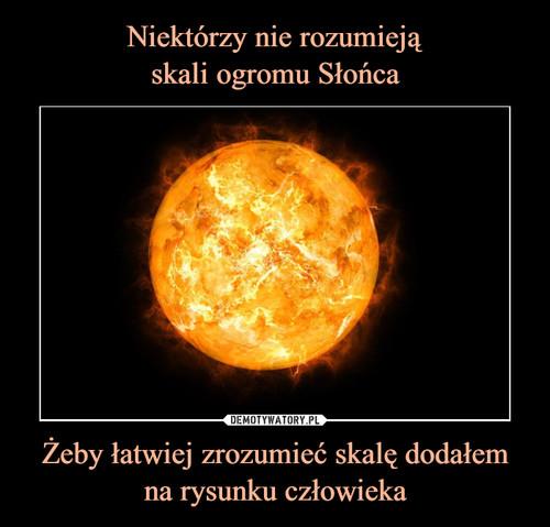 Niektórzy nie rozumieją skali ogromu Słońca Żeby łatwiej zrozumieć skalę dodałem na rysunku człowieka